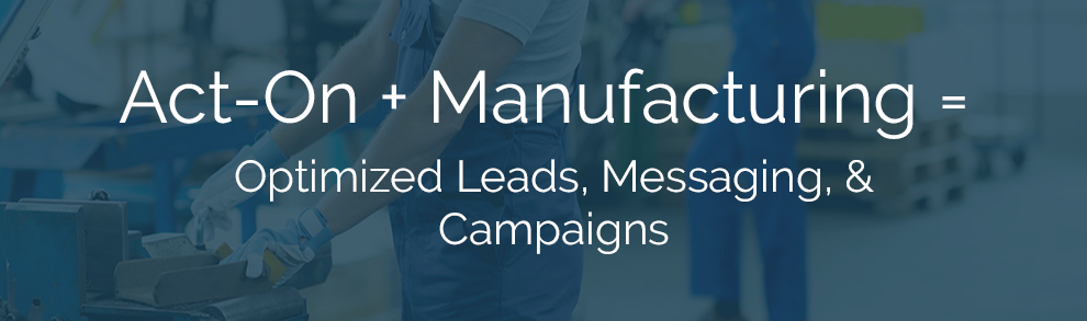 Act-On + Manufacturing = Optimized Leads, Messaging, & Campaigns